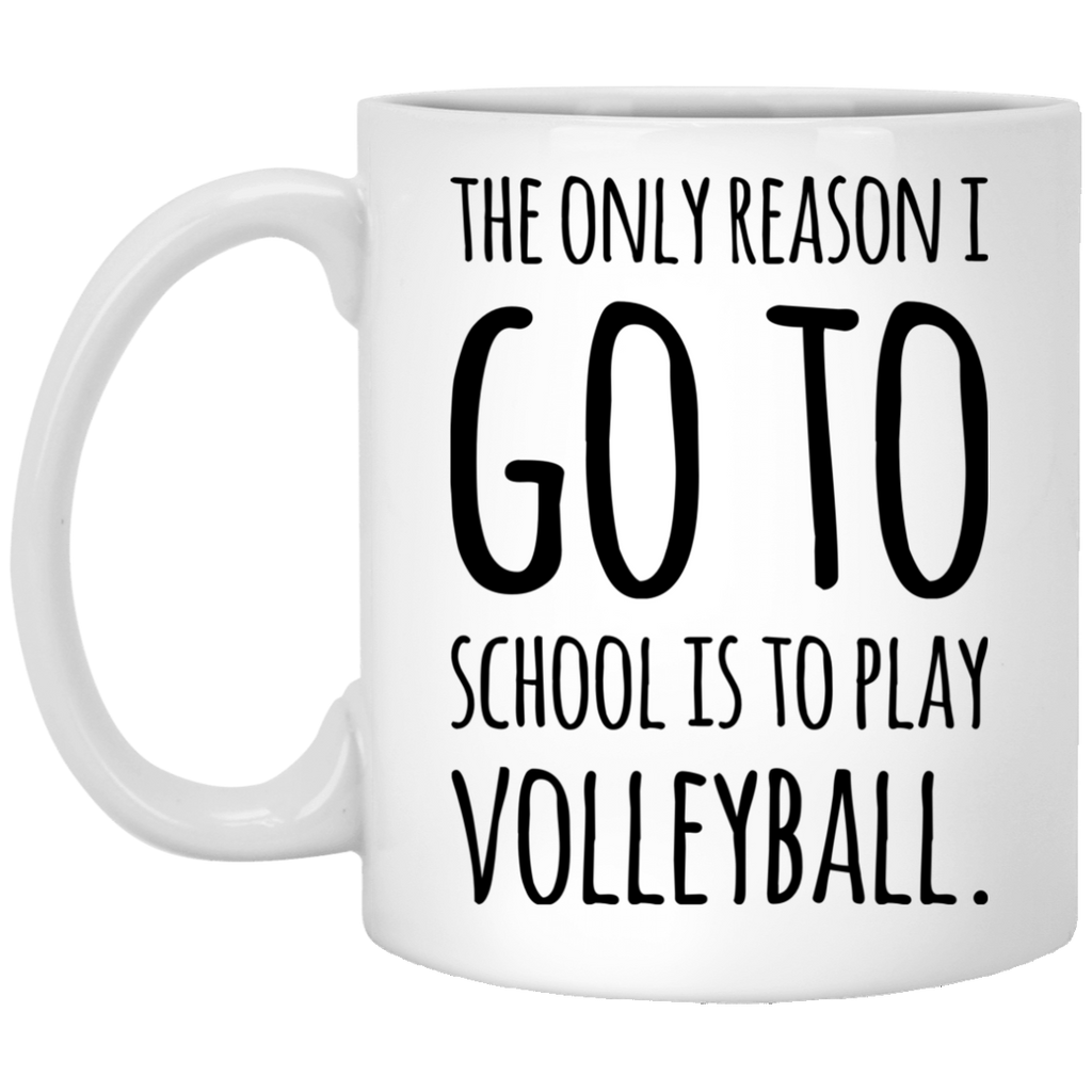 The Only reason i go to school is to play volleyball  11 oz. White Mug