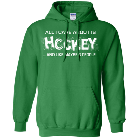 All I care about is Hockey and like maybe 3 people  Hoodie 8 oz