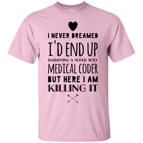 I never dreamed I'd end up marrying a super sexy medical coder  but here i am living the dream Tshirt