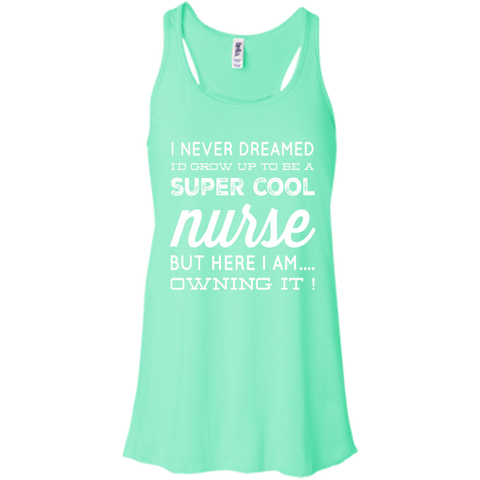 I never dreamed i'd grow up to be a super cool Nurse but here i am owning it   Flowy Racerback Tank