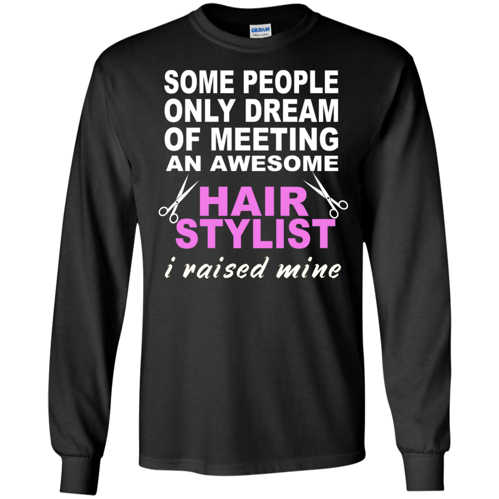 Some People only dream of meeting an awesome Hair Stylist I raised mine  Ultra Cotton Tshirt