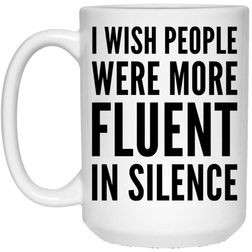 I wish people were more fluent in silence  15 oz. White Mug