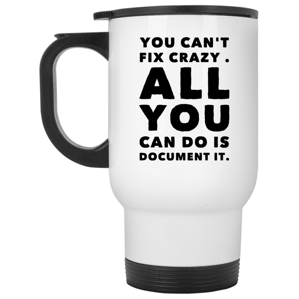 You Can't fix crazy. All You can do is document it. White Travel Mug