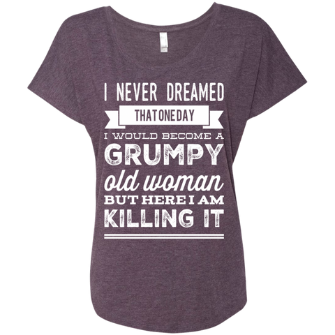 I Never dreamed that one day i would become a grumpy old woman  but here i am killing it    Ladies Triblend Dolman Sleeve
