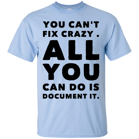 You Can't fix crazy. All You can do is document it.   T-Shirt