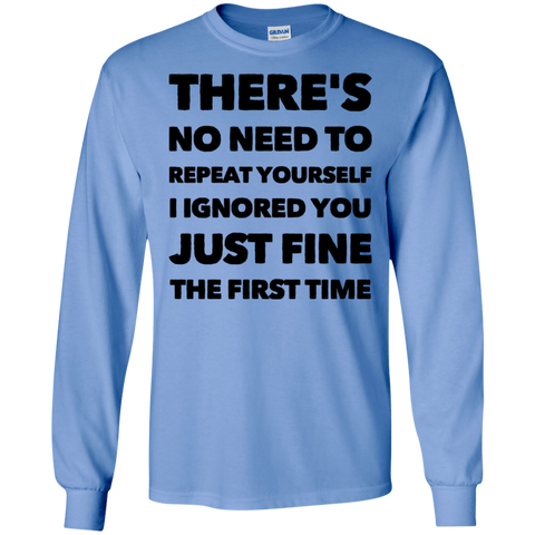 There's No need to repeat yourself I ignored you just fine the first time   LS Tshirt