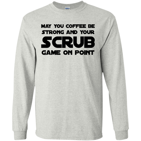 May You coffee be strong and your scrub game on point   LS Tshirt