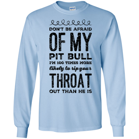 Don't Be afraid of my pit bull  I'm 100 times more likely to rip your throat out than he is LS  Tshirt