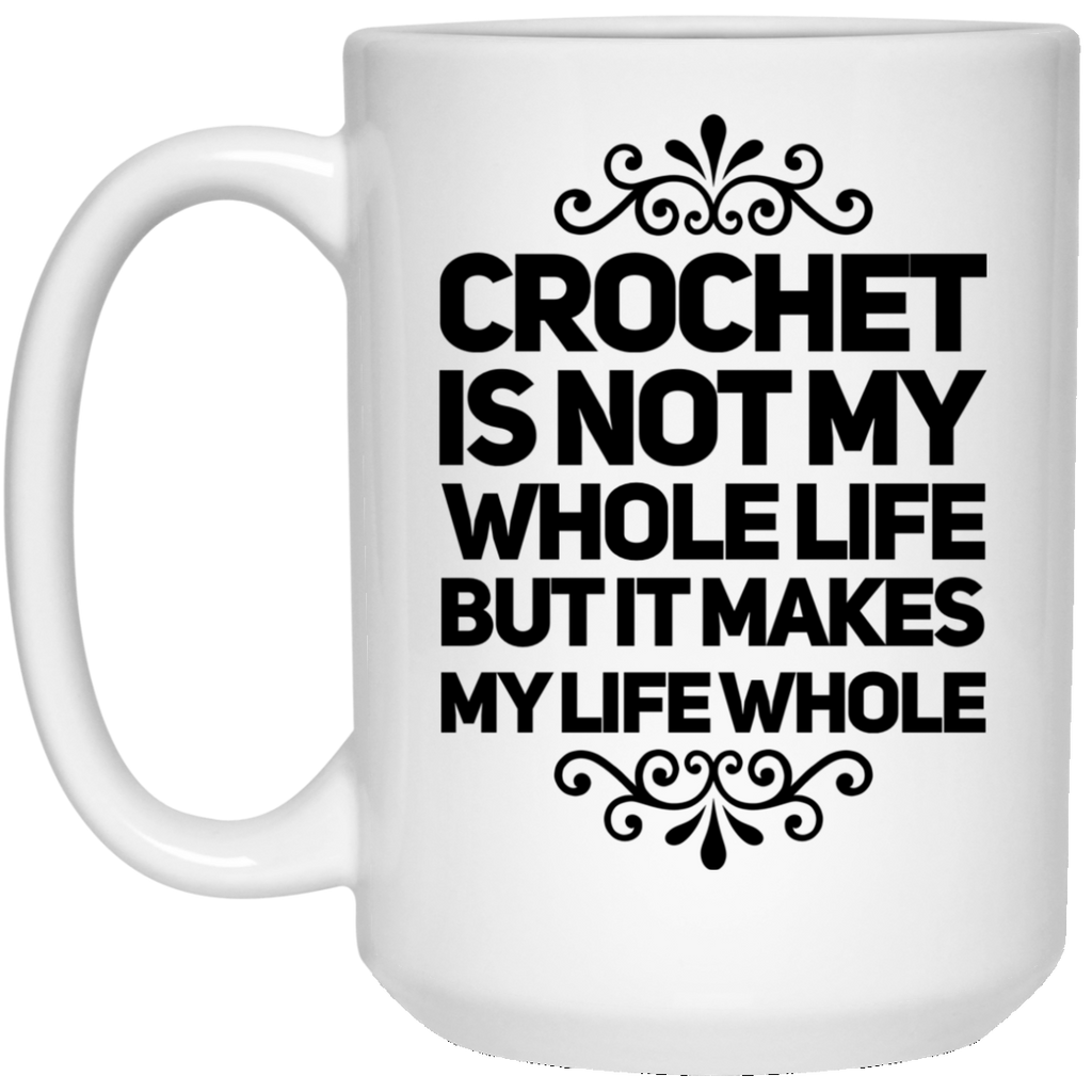 Crochet is not my wholelife but it makes my life whole 15 oz. White Mug