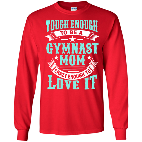 Tough Enough to be a Gymnast Mom Crazy Enough to Love It LS Ultra Cotton Tshirt