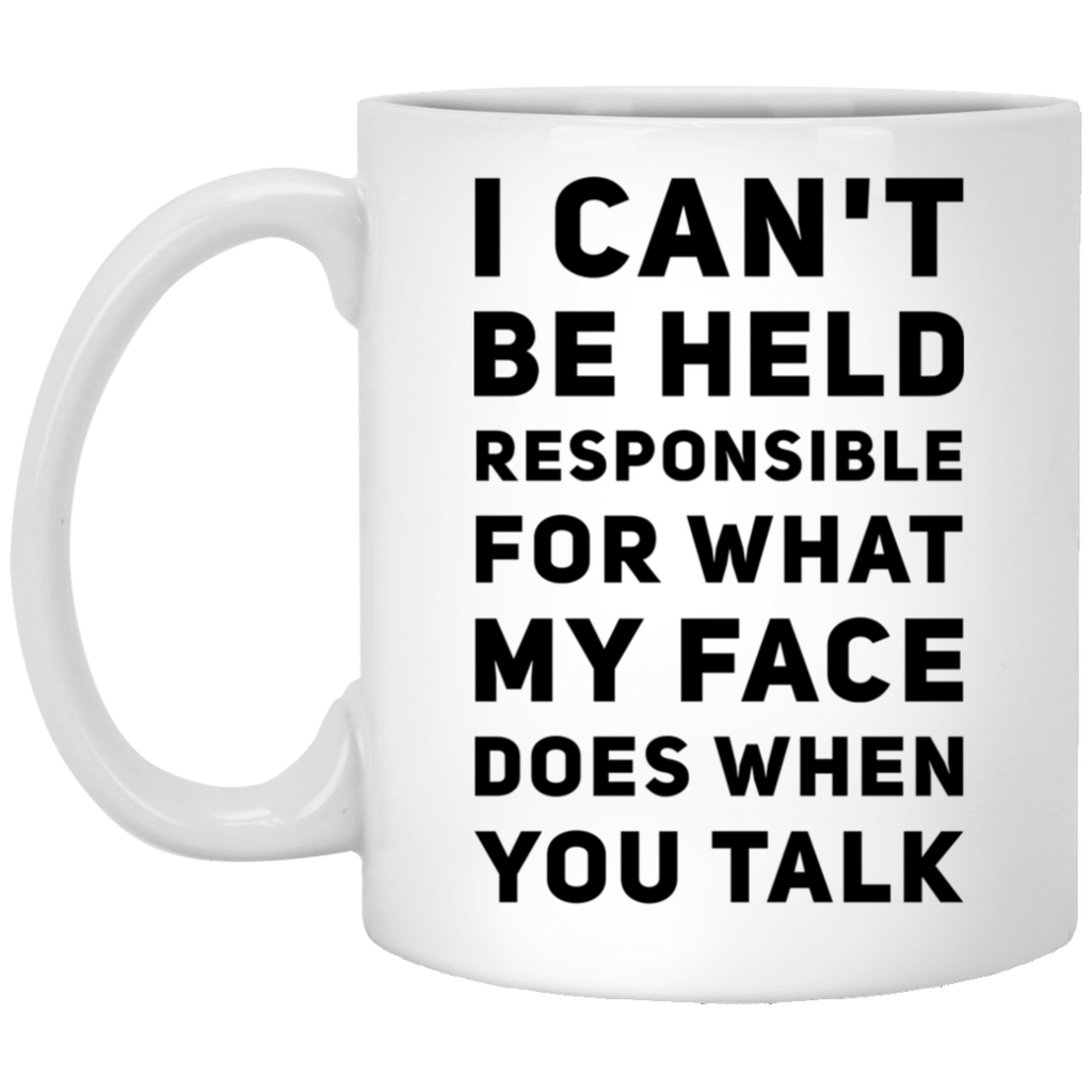 I Can't be held responsible for what my face does when you talk   oz. White Mug