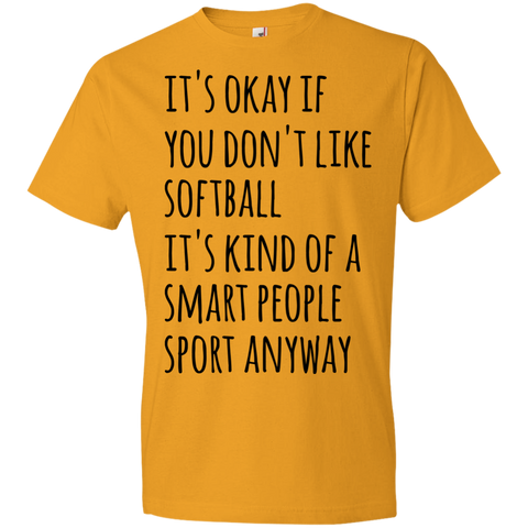 It's okay if you don't like softball it's kind of a smart people sport anyway Tshirt
