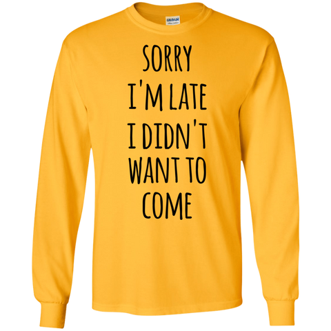 Sorry I'm Late I Didn't want to come  LS Tshirt