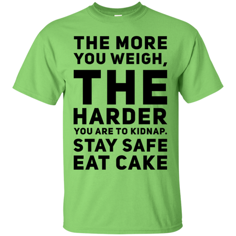 The More you weigh , The harder you are to kidnap. Stay Safe Eat Cake   T-Shirt