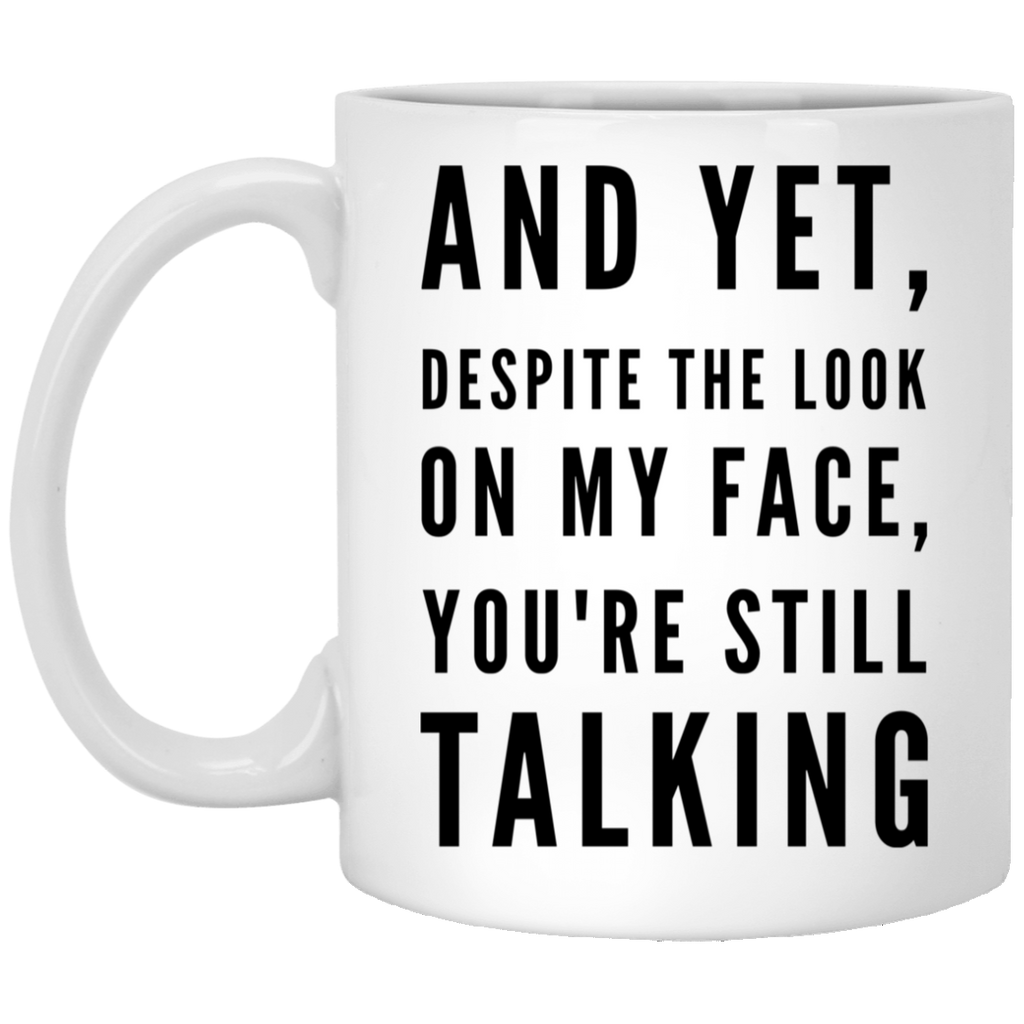 And Yet , Despite the look on my face you're still talking 11 oz. White Mug