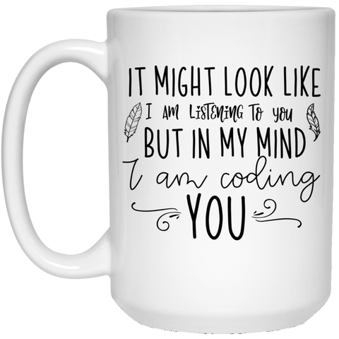 It might look like i am listening to you but in my mind i am coding you 15 oz. White Mug