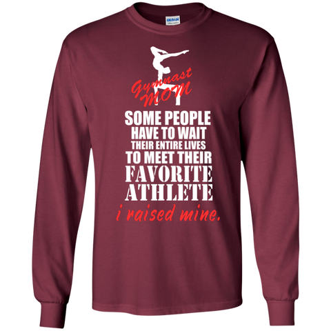 Some people have to wait their entire lives to meet their favorite athlete i raised mind Gymnast Mom   LS  Tshirt