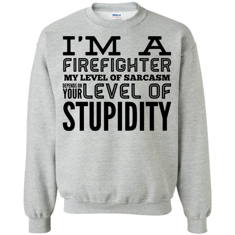 I'm a Firefighter  My level of sarcasm depends on your level of stupidity  Sweatshirt