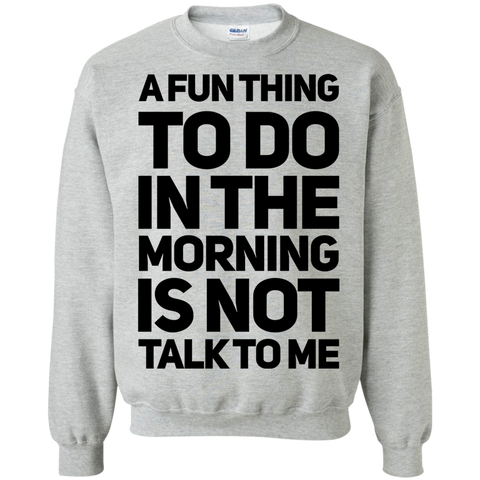 A fun thing to do in the morning is not talk to me   Sweatshirt