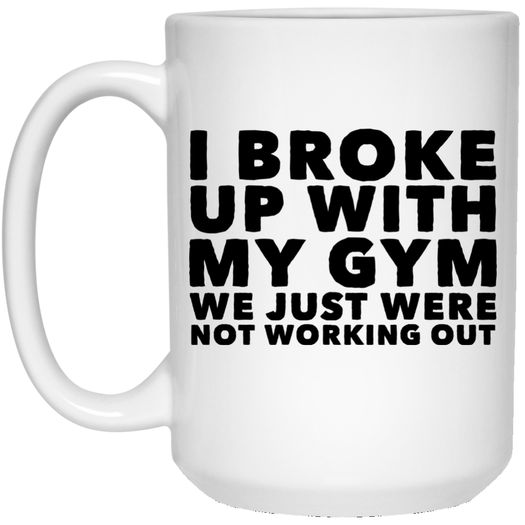 I Broke up with my Gym We just were not working out   15 oz. White Mug