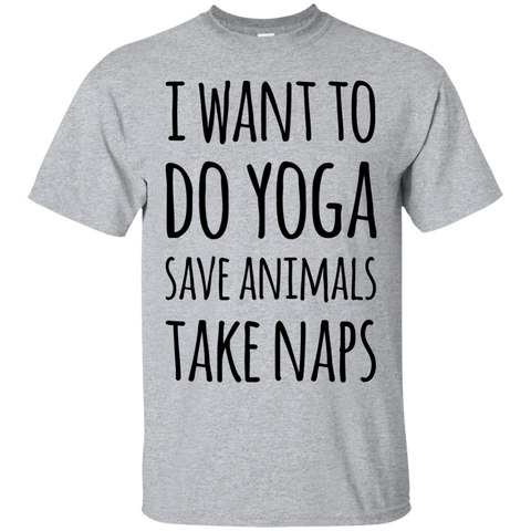 I want to do Yoga save animals take naps T-Shirt