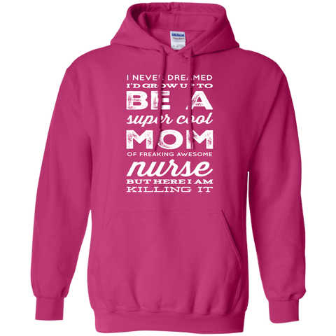 I never dreamed  i'd grow up to be a super cool Mom of freaking awesome Nurse but here i am killing it  Hoodie