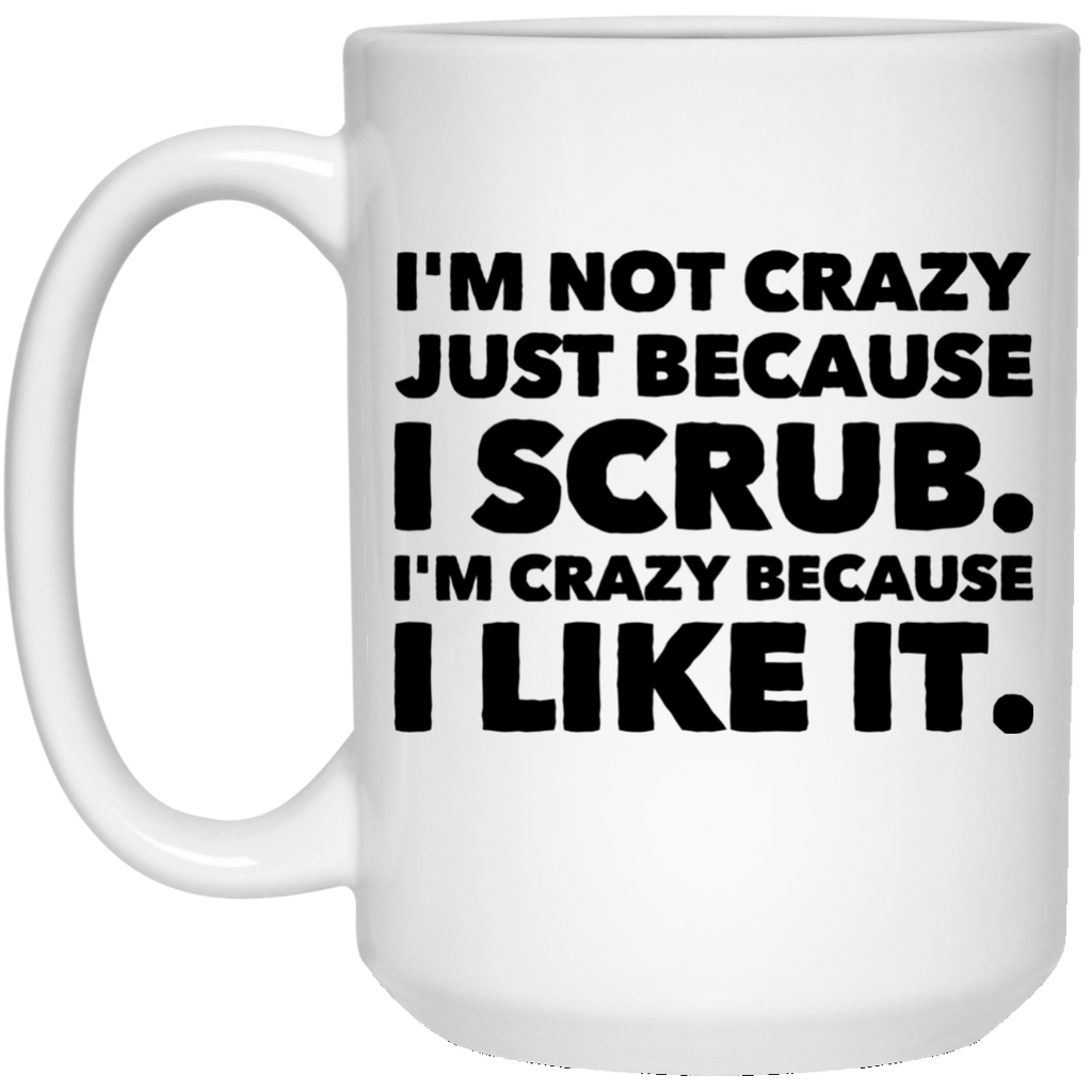 I'm Not Crazy just because I Scrub . I'm crazy because i like it .  15 oz. White Mug