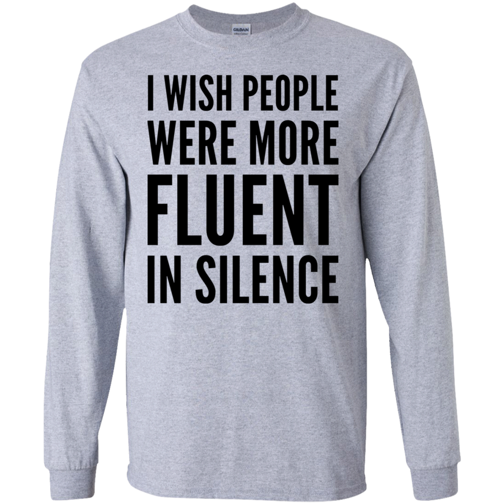 I wish people were more fluent in silence  LS   T-Shirt