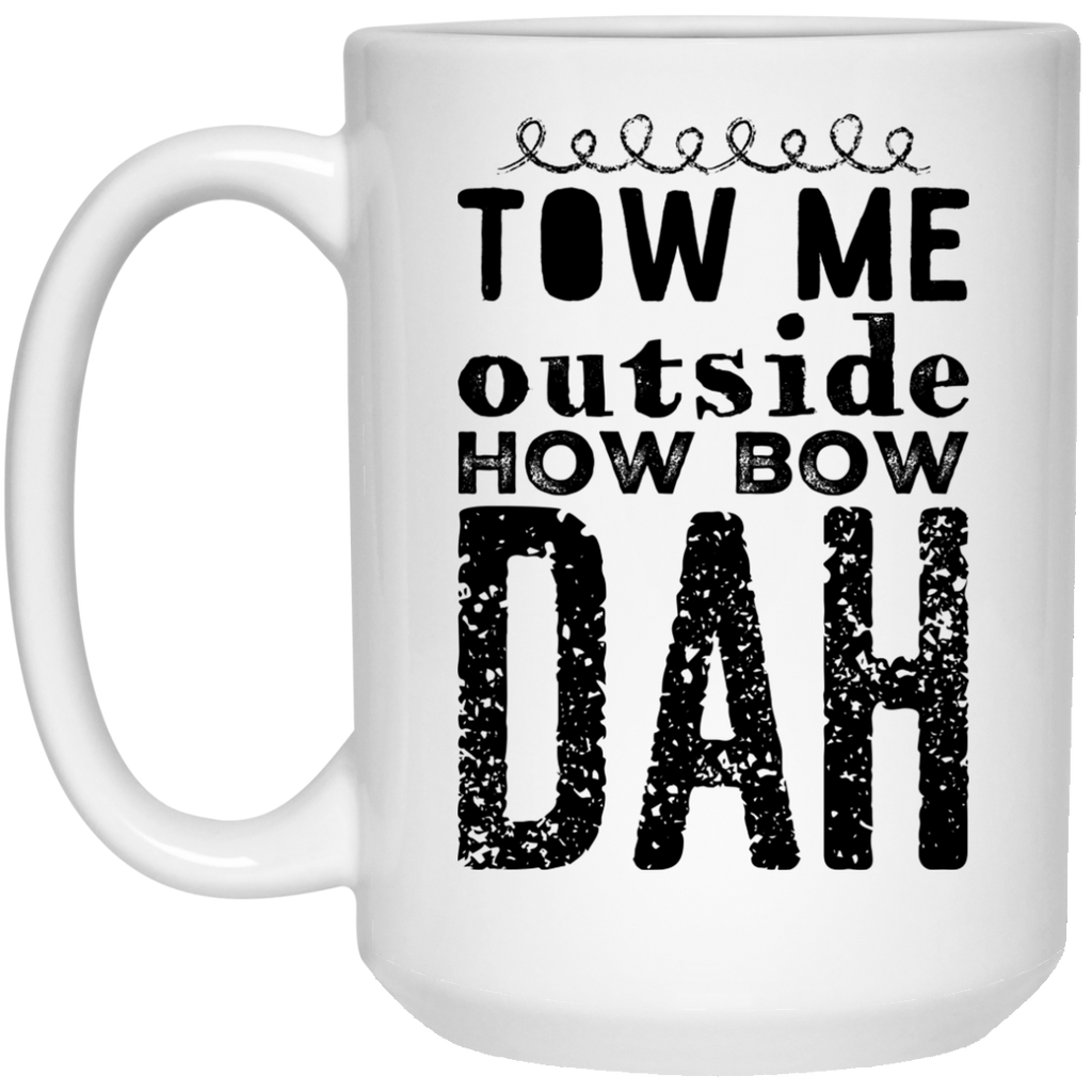 Tow me outside how bow dah  Mug - 15oz