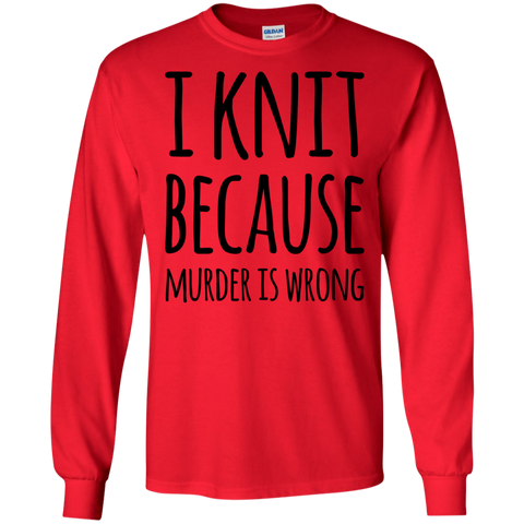 I knit because murder is wrong LS Tshirt