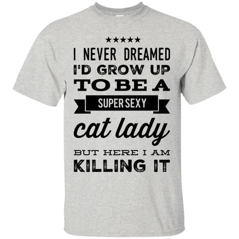 I Never dreamed i'd grow up to be a super sexy cat lady but here i am killing it Tshirt