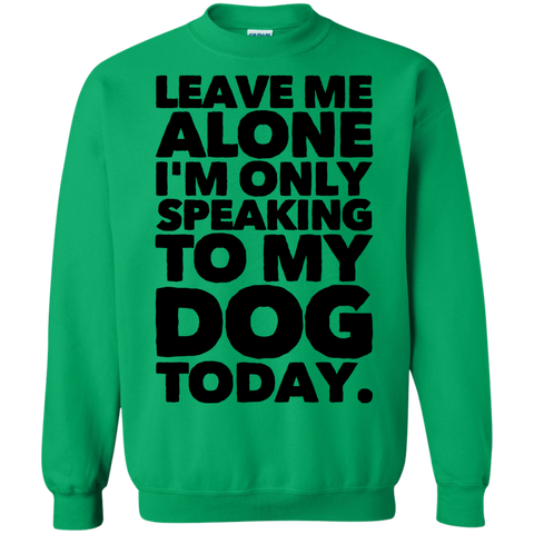 Leave me alone I'm only speaking to my Dog today Sweatshirt