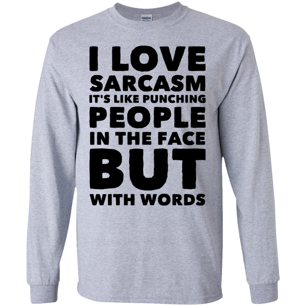 I love sarcasm it's like punching people in the face but words  LS Tshirt
