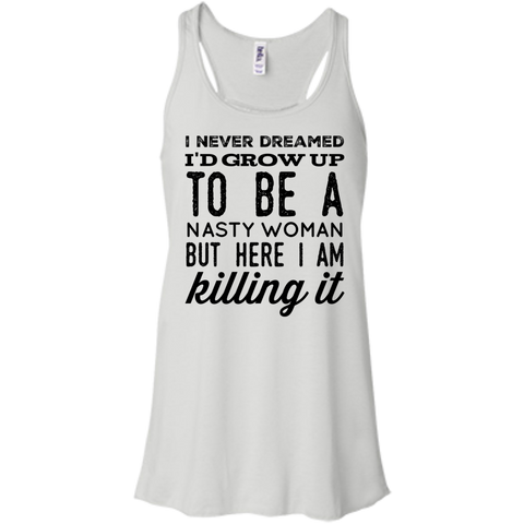 I never dreamed i'd grow up to be a nasty woman but here i am killing it  Flowy Racerback Tank