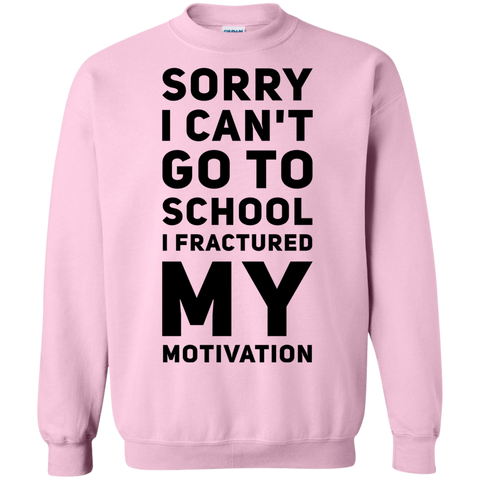 Sorry I can't go to school I fractured my motivation Sweatshirt