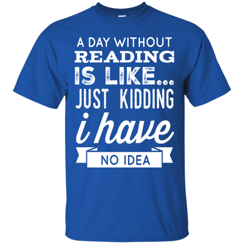 A DAY WITHOUT READING IS LIKE... JUST KIDDING I HAVE NO IDEA   T-Shirt