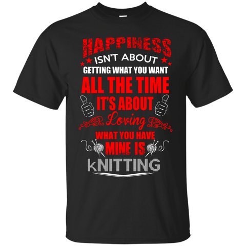 Happiness isn't about getting what you want all the time It's about loving what you have Mine is Knitting Cotton T-Shirt