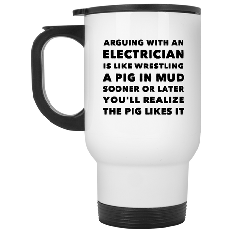 Arguing with electrician is like wrestling  White Travel Mug