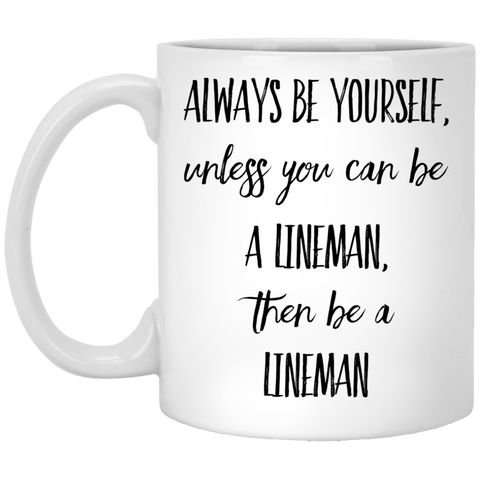 Always Be Yourself unless you can be a lineman, then be a lineman    oz. White Mug