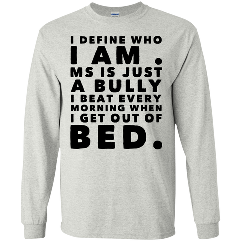I Define who I am .  MS is just a bully i beat every morning when i get out of bed LS Tshirt