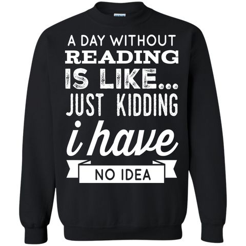 A DAY WITHOUT READING IS LIKE... JUST KIDDING I HAVE NO IDEA   Pullover Sweatshirt  8 oz