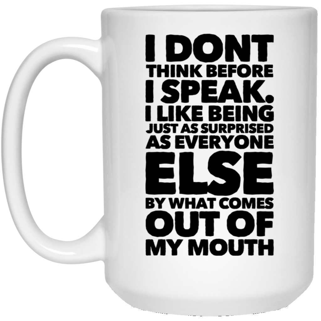 I Don't think before i speak. I like being just as surprised as everyone else by what comes out of my mouth 15 oz. White Mug