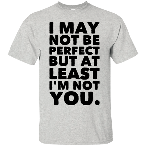 I may not be perfect but at least i'm not you.   T-Shirt