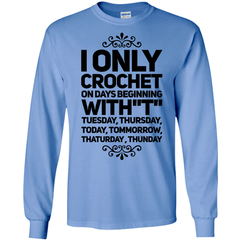 "I Only Crochet on days beginning with ' T"" Tuesday , Thursday , Today , Tommorrow , Thaturday , Thunday   LS Tshirt"