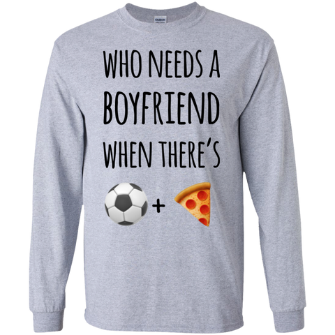 Who needs a boyfriend when there's soccer  + pizza   LS  T-Shirt