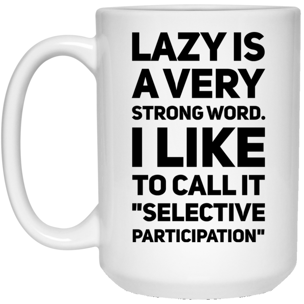 "Lazy is a very strong word. I like to call it ""selective participation""  15 oz. White Mug"