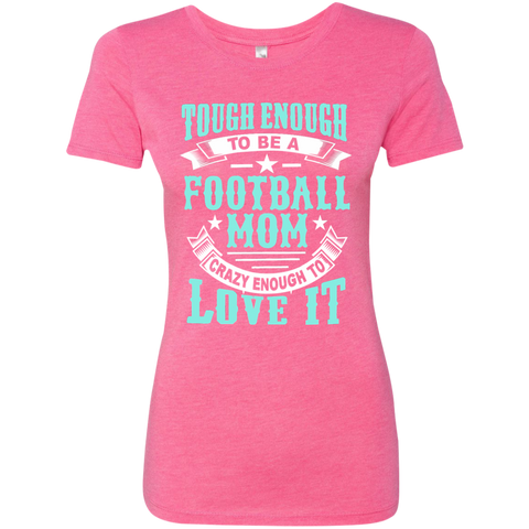 Tough Enough to be a Football Mom Crazy Enough to Love It Next Level Ladies Triblend T-Shirt