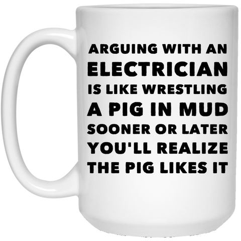 Arguing with electrician is like wrestling  15 oz. White Mug