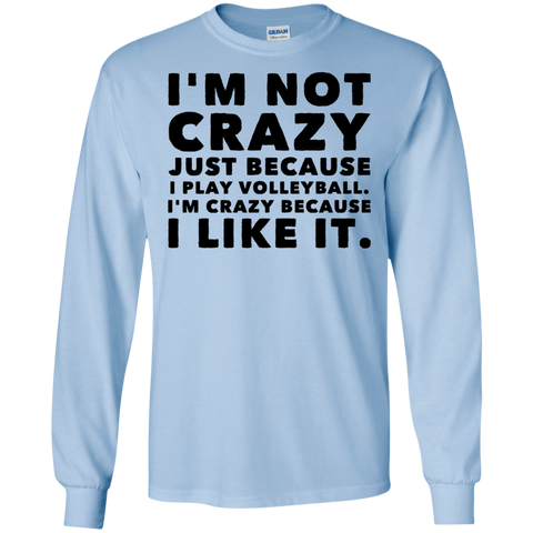 I'm Not Crazy Just because I play Volleyball. I'm crazy because I like it.   LS Tshirt