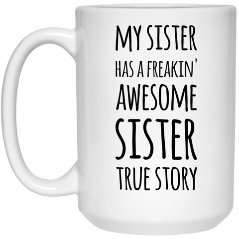 My Sister has a freakin' awesome sister True Story Mug - 15oz